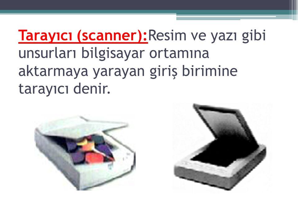 Tarayıcı (scanner):Resim ve yazı gibi unsurları bilgisayar ortamına aktarmaya yarayan giriş birimine tarayıcı denir.