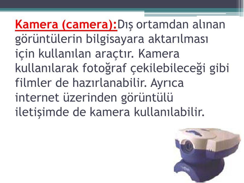 Kamera (camera):Dış ortamdan alınan görüntülerin bilgisayara aktarılması için kullanılan araçtır.