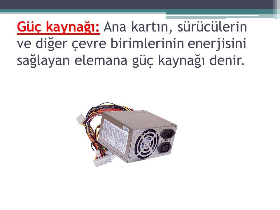 Güç kaynağı: Ana kartın, sürücülerin ve diğer çevre birimlerinin enerjisini sağlayan elemana güç kaynağı denir.