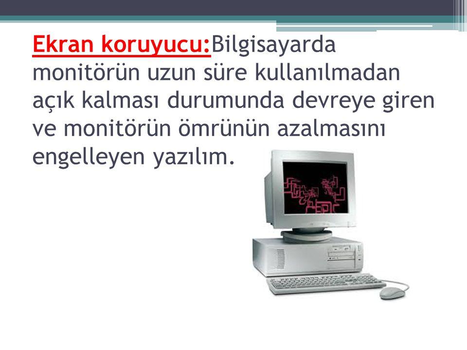 Ekran koruyucu:Bilgisayarda monitörün uzun süre kullanılmadan açık kalması durumunda devreye giren ve monitörün ömrünün azalmasını engelleyen yazılım.
