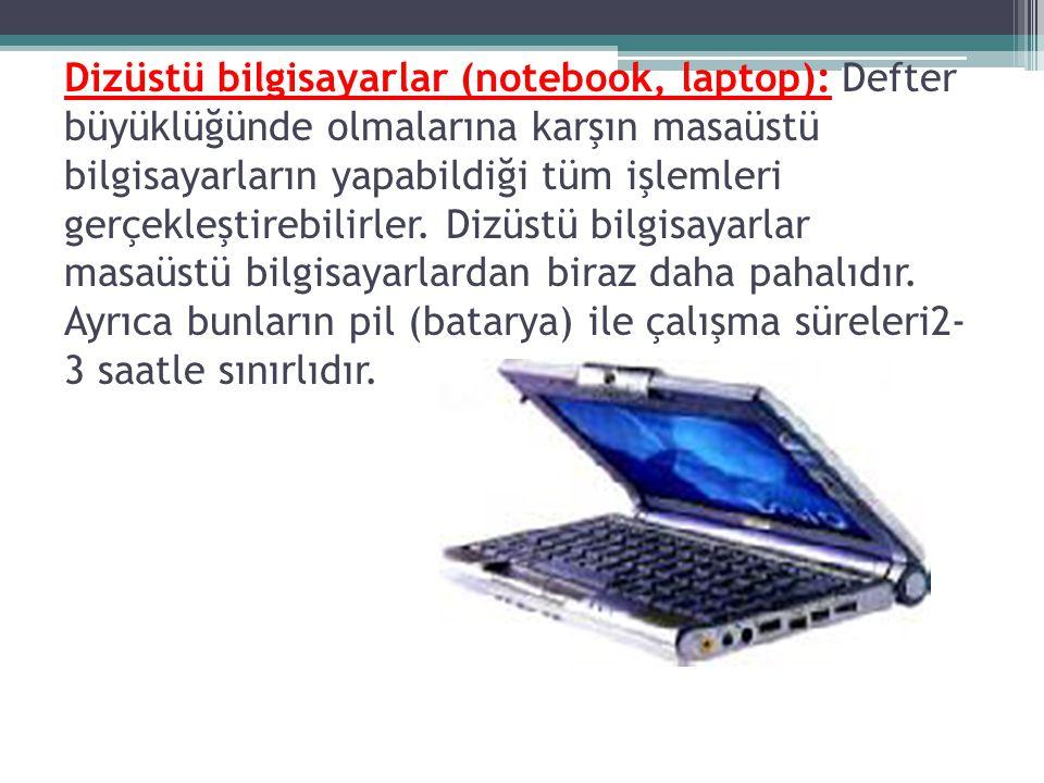 Dizüstü bilgisayarlar (notebook, laptop): Defter büyüklüğünde olmalarına karşın masaüstü bilgisayarların yapabildiği tüm işlemleri gerçekleştirebilirler.