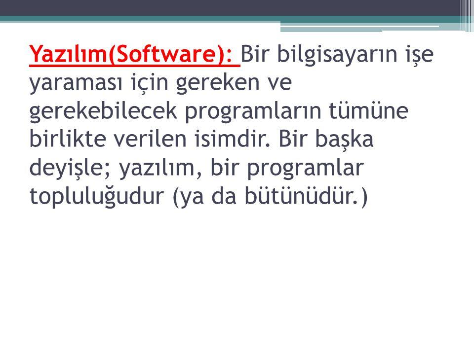 Yazılım(Software): Bir bilgisayarın işe yaraması için gereken ve gerekebilecek programların tümüne birlikte verilen isimdir.