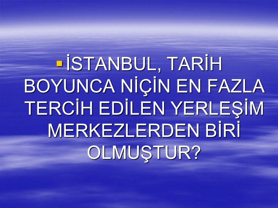 İSTANBUL, TARİH BOYUNCA NİÇİN EN FAZLA TERCİH EDİLEN YERLEŞİM MERKEZLERDEN BİRİ OLMUŞTUR