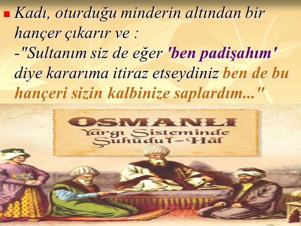 Kadı, oturduğu minderin altından bir hançer çıkarır ve : - Sultanım siz de eğer ben padişahım diye kararıma itiraz etseydiniz ben de bu hançeri sizin kalbinize saplardım...
