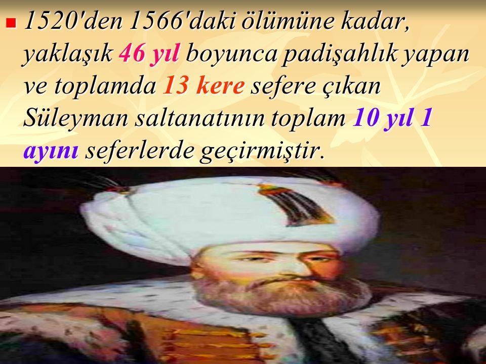 1520 den 1566 daki ölümüne kadar, yaklaşık 46 yıl boyunca padişahlık yapan ve toplamda 13 kere sefere çıkan Süleyman saltanatının toplam 10 yıl 1 ayını seferlerde geçirmiştir.