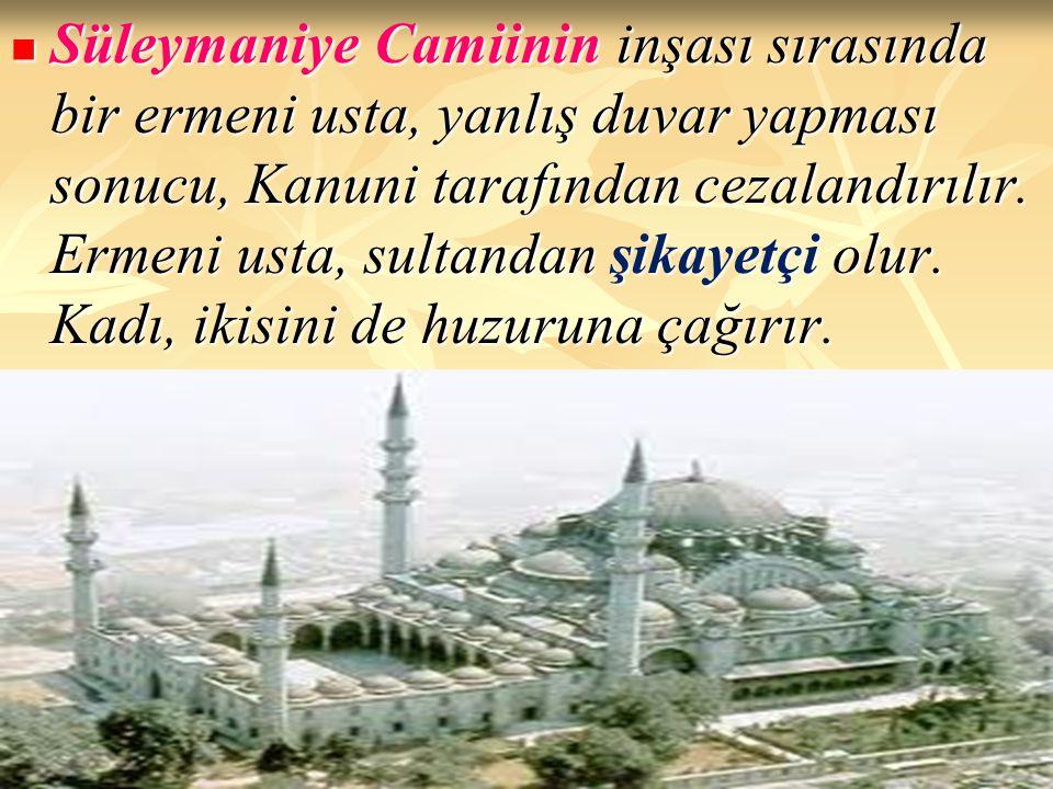 Süleymaniye Camiinin inşası sırasında bir ermeni usta, yanlış duvar yapması sonucu, Kanuni tarafından cezalandırılır.