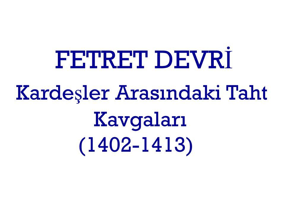 FETRET DEVRİ Kardeşler Arasındaki Taht Kavgaları (1402-1413)