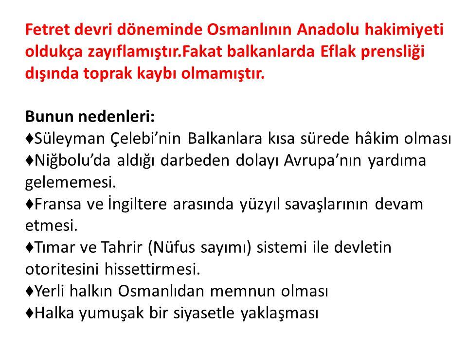 Fetret devri döneminde Osmanlının Anadolu hakimiyeti oldukça zayıflamıştır.Fakat balkanlarda Eflak prensliği dışında toprak kaybı olmamıştır. Bunun nedenleri: