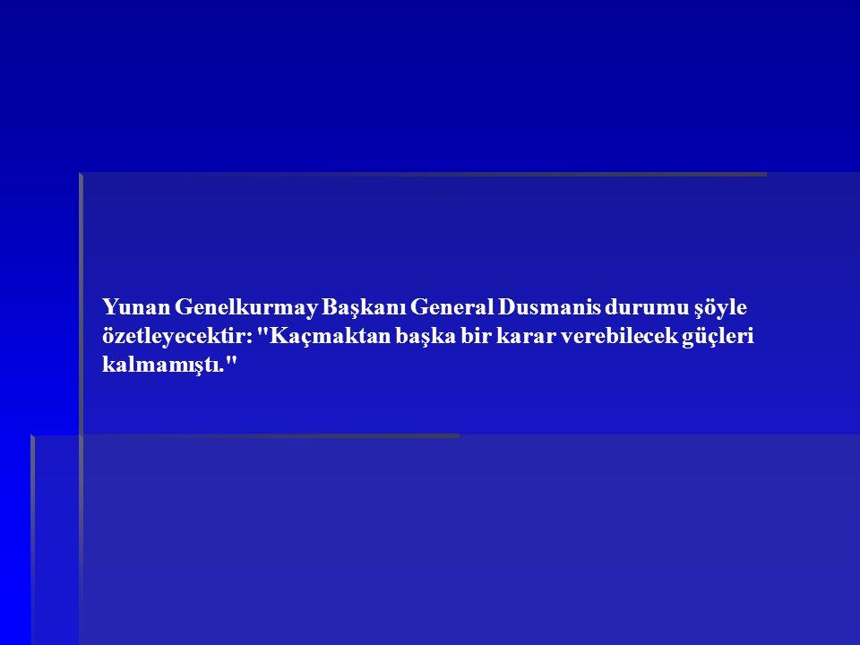 Yunan Genelkurmay Başkanı General Dusmanis durumu şöyle özetleyecektir: Kaçmaktan başka bir karar verebilecek güçleri kalmamıştı.