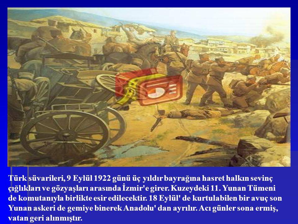 Türk süvarileri, 9 Eylül 1922 günü üç yıldır bayrağına hasret halkın sevinç çığlıkları ve gözyaşları arasında İzmir e girer.