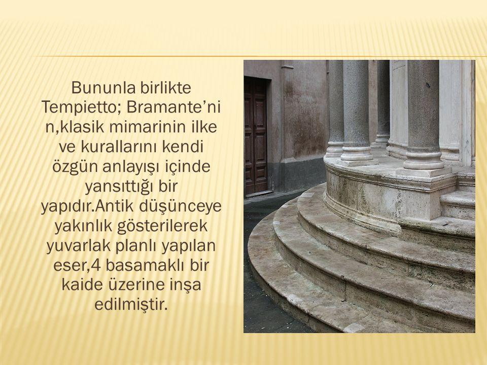 Bununla birlikte Tempietto; Bramante'ni n,klasik mimarinin ilke ve kurallarını kendi özgün anlayışı içinde yansıttığı bir yapıdır.Antik düşünceye yakınlık gösterilerek yuvarlak planlı yapılan eser,4 basamaklı bir kaide üzerine inşa edilmiştir.