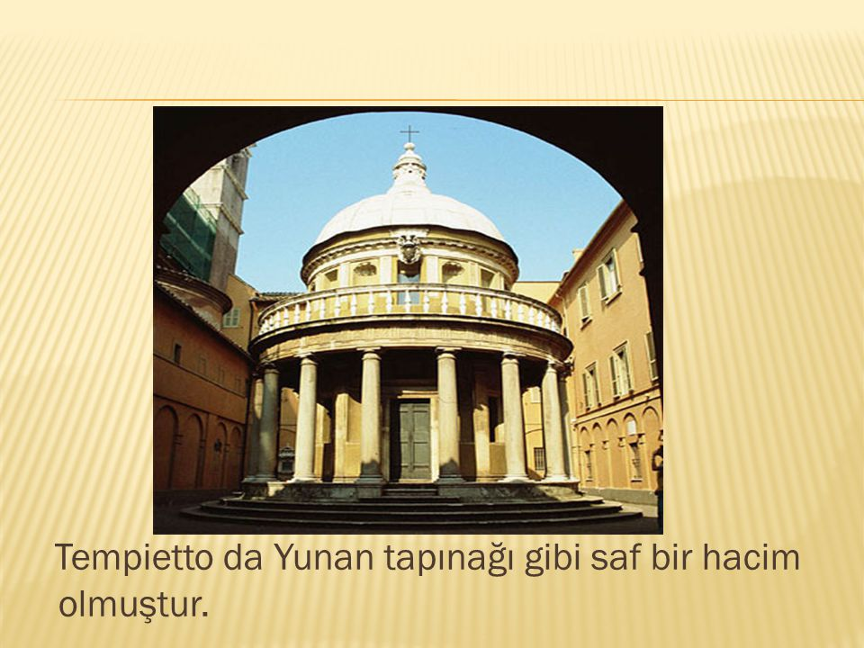 Tempietto da Yunan tapınağı gibi saf bir hacim olmuştur.