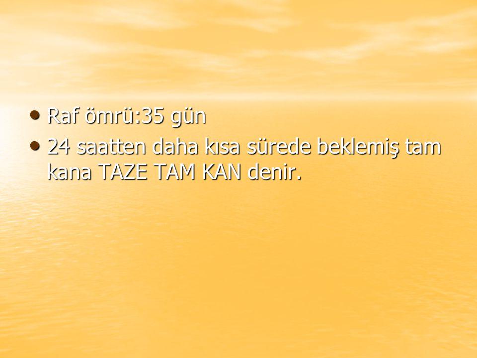 Raf ömrü:35 gün 24 saatten daha kısa sürede beklemiş tam kana TAZE TAM KAN denir.