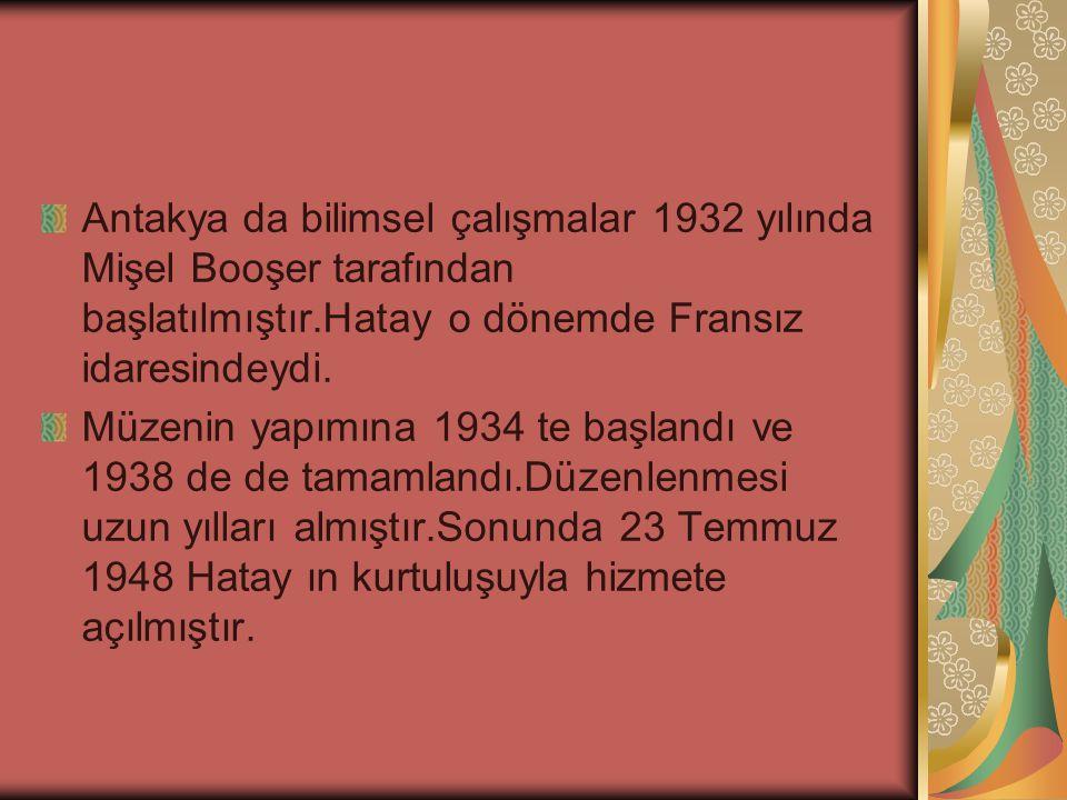 Antakya da bilimsel çalışmalar 1932 yılında Mişel Booşer tarafından başlatılmıştır.Hatay o dönemde Fransız idaresindeydi.
