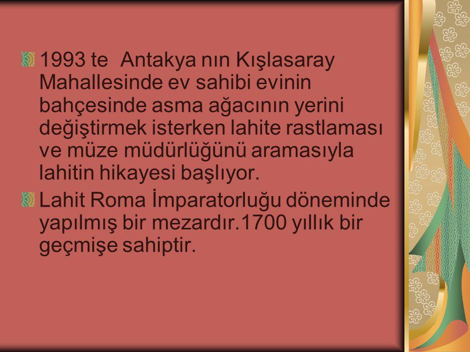 1993 te Antakya nın Kışlasaray Mahallesinde ev sahibi evinin bahçesinde asma ağacının yerini değiştirmek isterken lahite rastlaması ve müze müdürlüğünü aramasıyla lahitin hikayesi başlıyor.