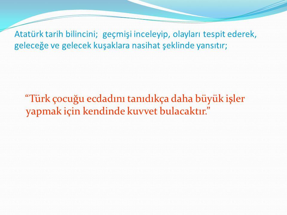 Atatürk tarih bilincini; geçmişi inceleyip, olayları tespit ederek, geleceğe ve gelecek kuşaklara nasihat şeklinde yansıtır;
