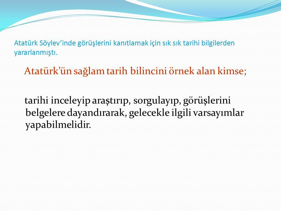 Atatürk'ün sağlam tarih bilincini örnek alan kimse;