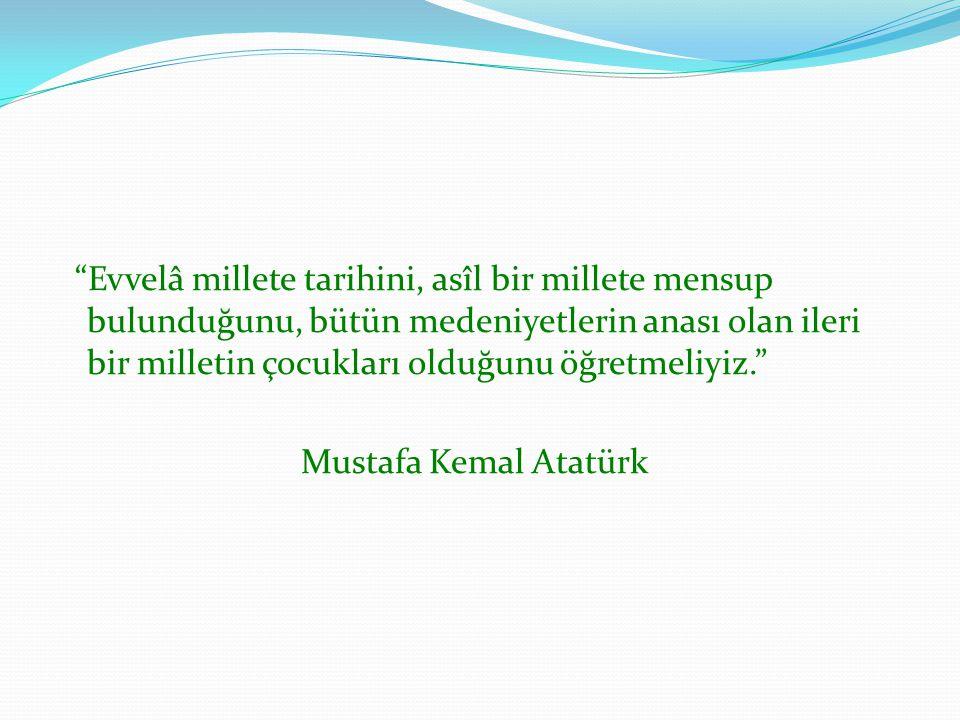 Evvelâ millete tarihini, asîl bir millete mensup bulunduğunu, bütün medeniyetlerin anası olan ileri bir milletin çocukları olduğunu öğretmeliyiz. Mustafa Kemal Atatürk