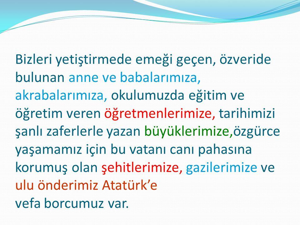 Bizleri yetiştirmede emeği geçen, özveride bulunan anne ve babalarımıza, akrabalarımıza, okulumuzda eğitim ve öğretim veren öğretmenlerimize, tarihimizi şanlı zaferlerle yazan büyüklerimize,özgürce yaşamamız için bu vatanı canı pahasına korumuş olan şehitlerimize, gazilerimize ve ulu önderimiz Atatürk'e vefa borcumuz var.