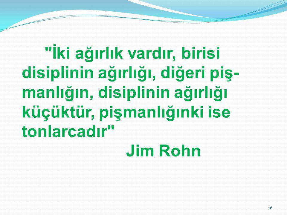 İki ağırlık vardır, birisi disiplinin ağırlığı, diğeri piş-manlığın, disiplinin ağırlığı küçüktür, pişmanlığınki ise tonlarcadır Jim Rohn