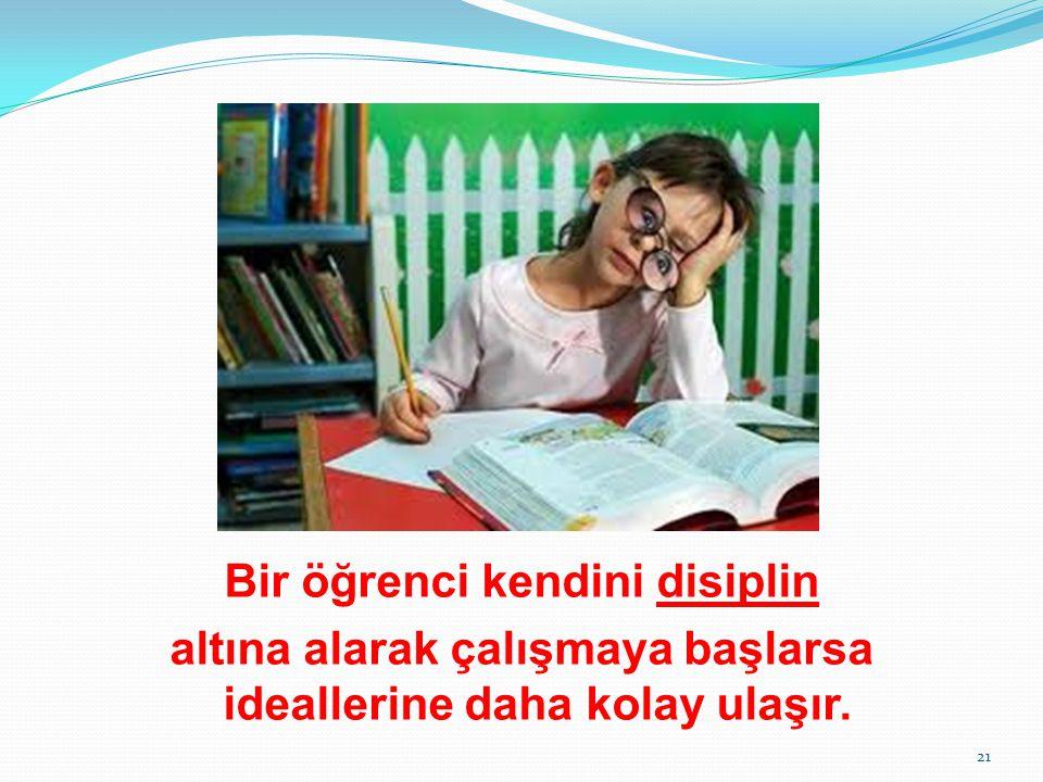 Bir öğrenci kendini disiplin altına alarak çalışmaya başlarsa ideallerine daha kolay ulaşır.