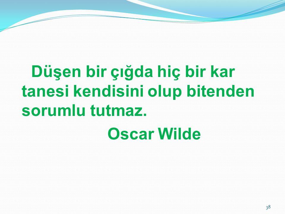 Düşen bir çığda hiç bir kar tanesi kendisini olup bitenden sorumlu tutmaz. Oscar Wilde