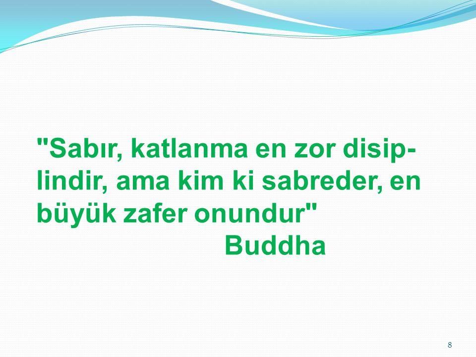 Sabır, katlanma en zor disip-lindir, ama kim ki sabreder, en büyük zafer onundur Buddha