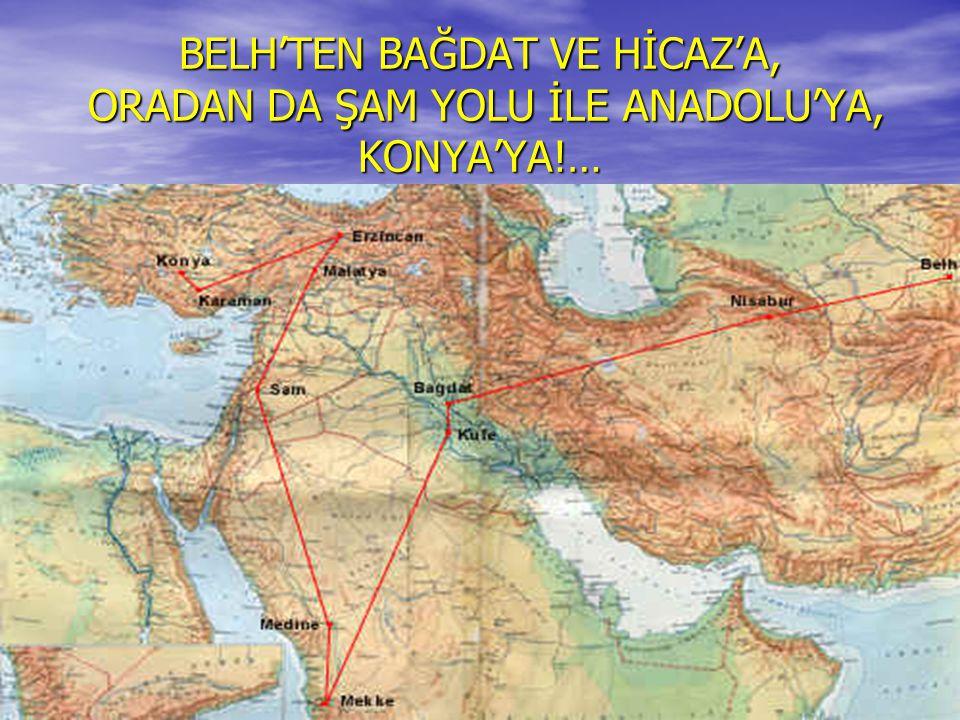 BELH'TEN BAĞDAT VE HİCAZ'A, ORADAN DA ŞAM YOLU İLE ANADOLU'YA, KONYA'YA!…