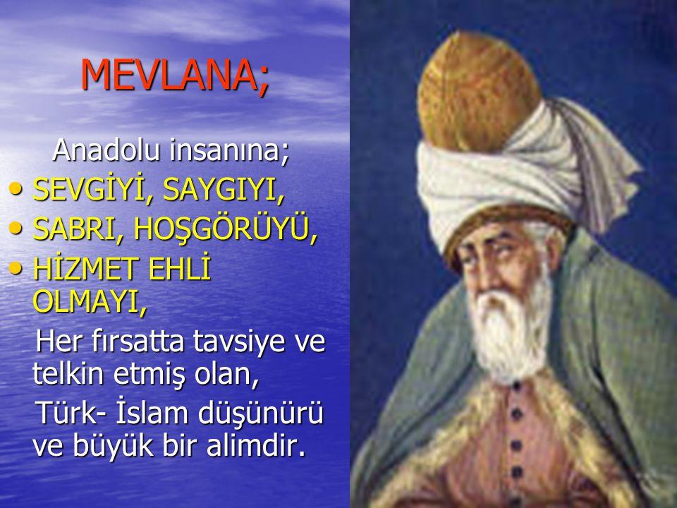 MEVLANA; Anadolu insanına; SEVGİYİ, SAYGIYI, SABRI, HOŞGÖRÜYÜ,