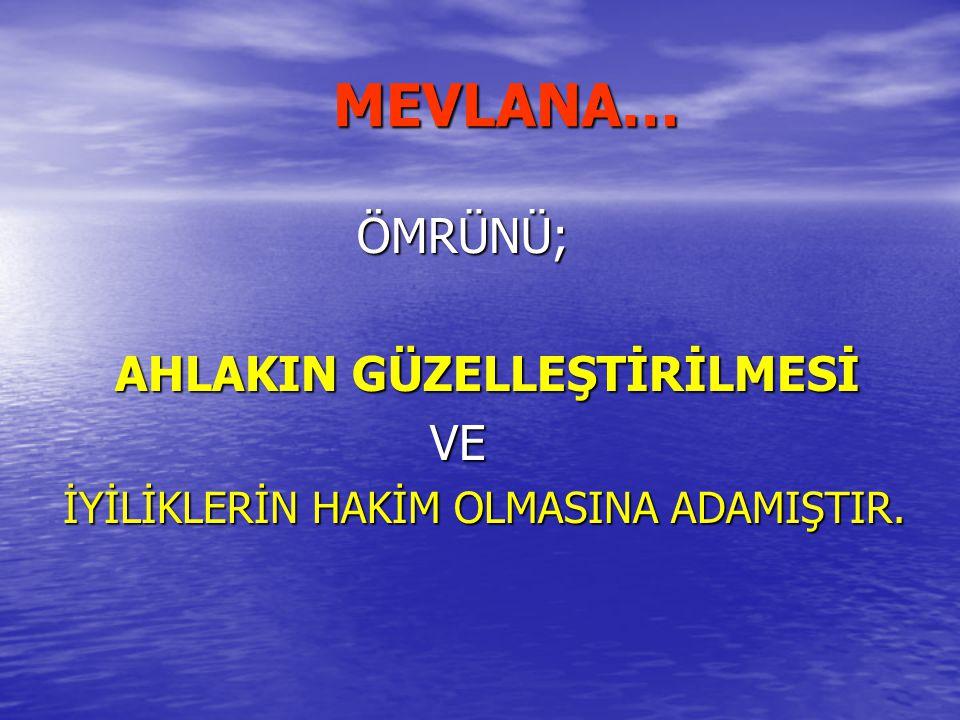 MEVLANA… AHLAKIN GÜZELLEŞTİRİLMESİ VE ÖMRÜNÜ;