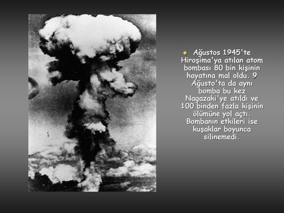 Ağustos 1945 te Hiroşima ya atılan atom bombası 80 bin kişinin hayatına mal oldu.