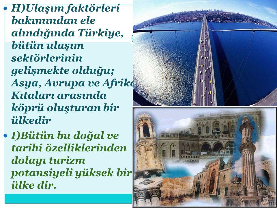 H)Ulaşım faktörleri bakımından ele alındığında Türkiye, bütün ulaşım sektörlerinin gelişmekte olduğu; Asya, Avrupa ve Afrika Kıtaları arasında köprü oluşturan bir ülkedir
