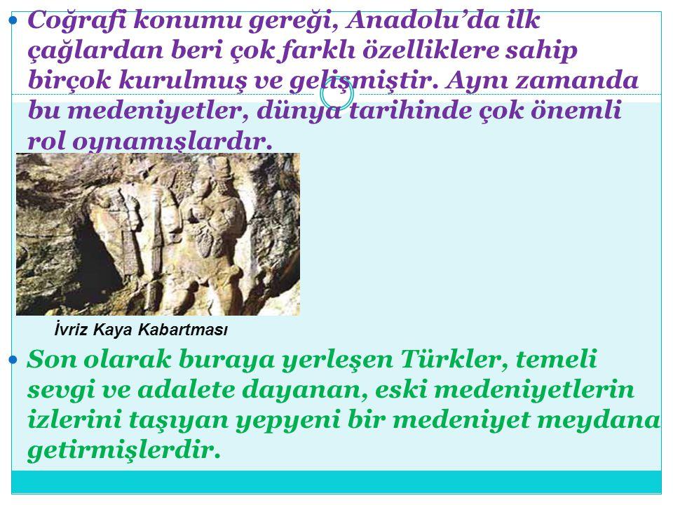 Coğrafi konumu gereği, Anadolu'da ilk çağlardan beri çok farklı özelliklere sahip birçok kurulmuş ve gelişmiştir. Aynı zamanda bu medeniyetler, dünya tarihinde çok önemli rol oynamışlardır.