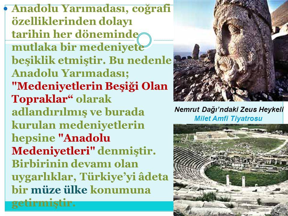 Anadolu Yarımadası, coğrafi özelliklerinden dolayı tarihin her döneminde mutlaka bir medeniyete beşiklik etmiştir. Bu nedenle Anadolu Yarımadası; Medeniyetlerin Beşiği Olan Topraklar olarak adlandırılmış ve burada kurulan medeniyetlerin hepsine Anadolu Medeniyetleri denmiştir. Birbirinin devamı olan uygarlıklar, Türkiye'yi âdeta bir müze ülke konumuna getirmiştir.