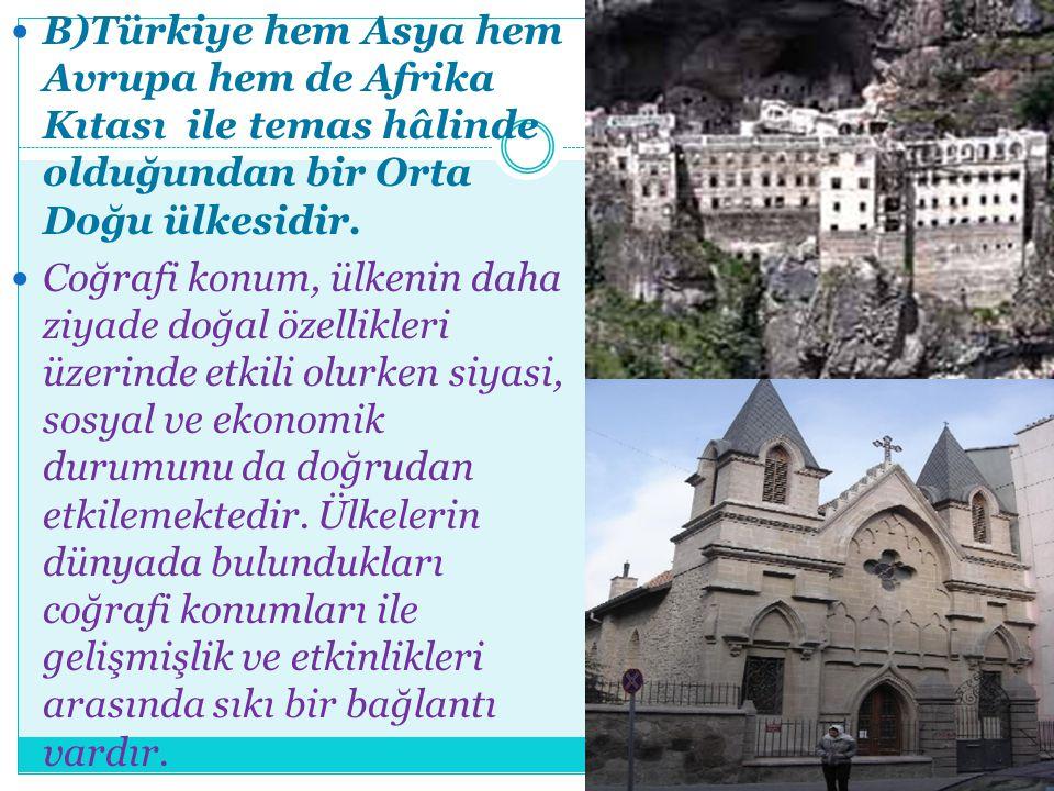 B)Türkiye hem Asya hem Avrupa hem de Afrika Kıtası ile temas hâlinde olduğundan bir Orta Doğu ülkesidir.
