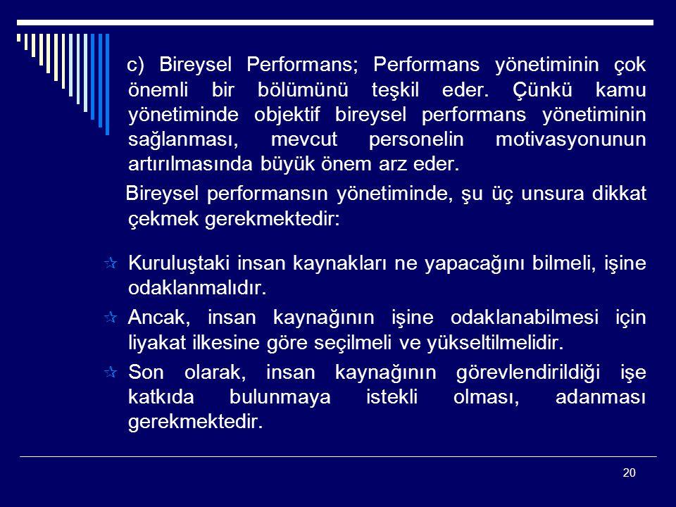 c) Bireysel Performans; Performans yönetiminin çok önemli bir bölümünü teşkil eder. Çünkü kamu yönetiminde objektif bireysel performans yönetiminin sağlanması, mevcut personelin motivasyonunun artırılmasında büyük önem arz eder.