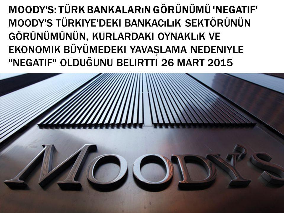 Moody s: Türk bankaların görünümü negatif Moody s Türkiye deki bankacılık sektörünün görünümünün, kurlardaki oynaklık ve ekonomik büyümedeki yavaşlama nedeniyle negatif olduğunu belirtti 26 mart 2015