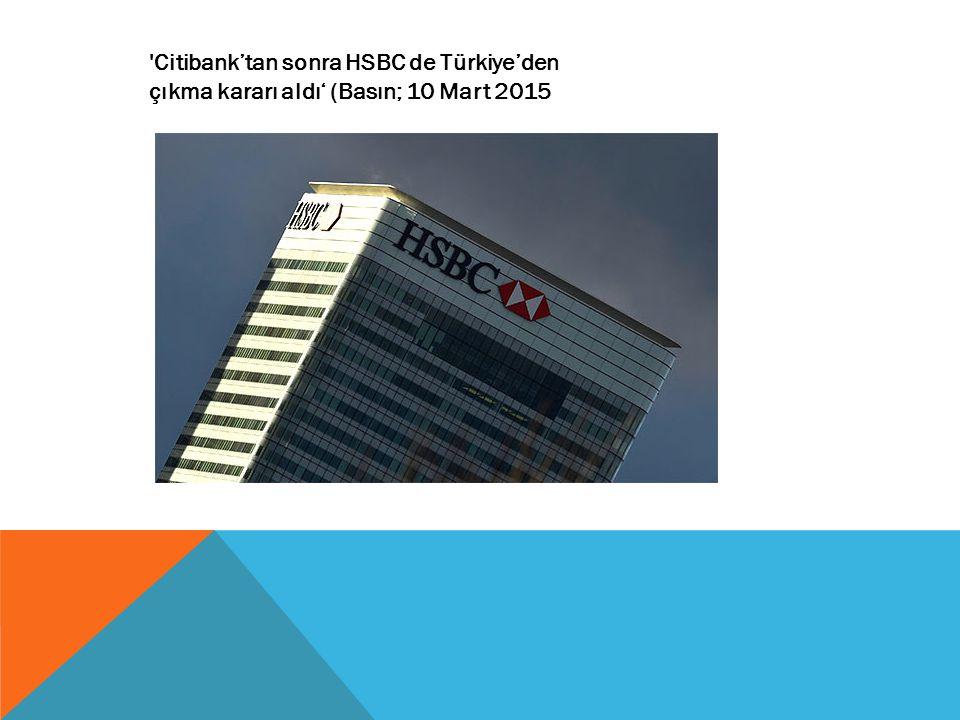 Citibank'tan sonra HSBC de Türkiye'den çıkma kararı aldı' (Basın; 10 Mart 2015