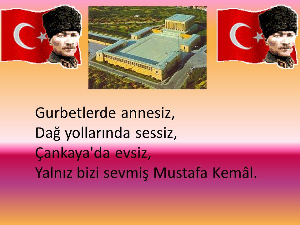 Gurbetlerde annesiz, Dağ yollarında sessiz, Çankaya da evsiz, Yalnız bizi sevmiş Mustafa Kemâl.