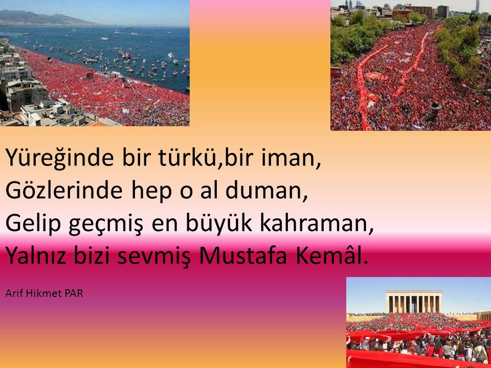Yüreğinde bir türkü,bir iman, Gözlerinde hep o al duman, Gelip geçmiş en büyük kahraman, Yalnız bizi sevmiş Mustafa Kemâl.