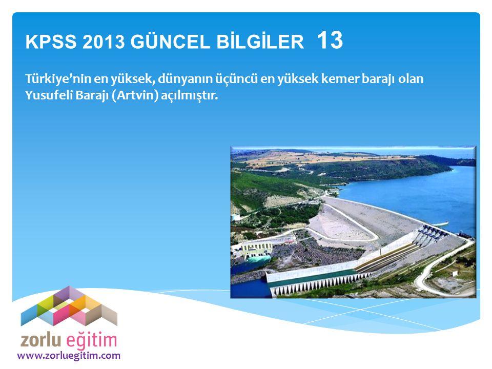 KPSS 2013 GÜNCEL BİLGİLER 13 Türkiye'nin en yüksek, dünyanın üçüncü en yüksek kemer barajı olan Yusufeli Barajı (Artvin) açılmıştır.