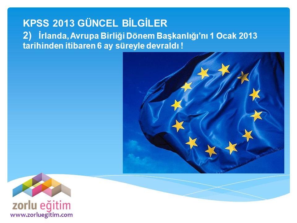 KPSS 2013 GÜNCEL BİLGİLER 2) İrlanda, Avrupa Birliği Dönem Başkanlığı'nı 1 Ocak 2013 tarihinden itibaren 6 ay süreyle devraldı !