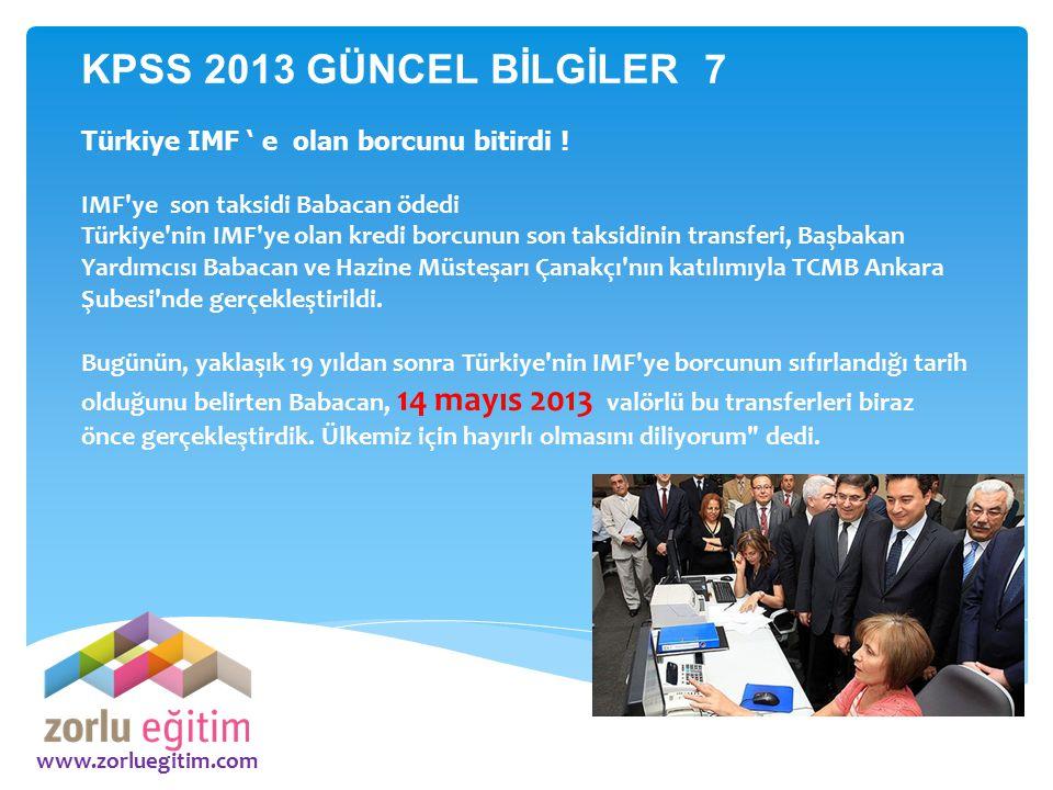 KPSS 2013 GÜNCEL BİLGİLER 7 Türkiye IMF ' e olan borcunu bitirdi !