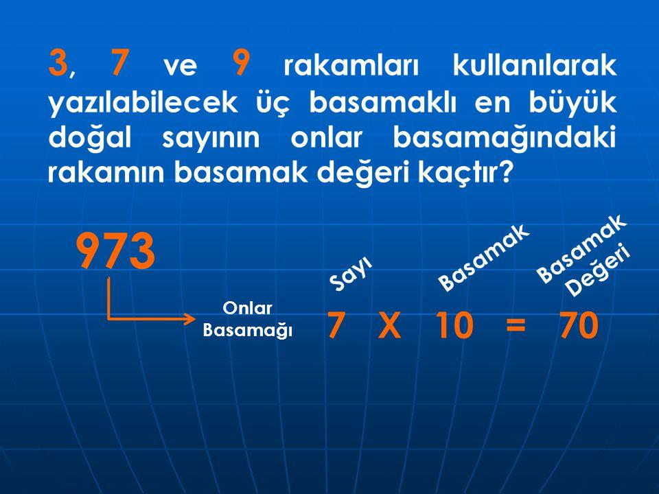 3, 7 ve 9 rakamları kullanılarak yazılabilecek üç basamaklı en büyük doğal sayının onlar basamağındaki rakamın basamak değeri kaçtır