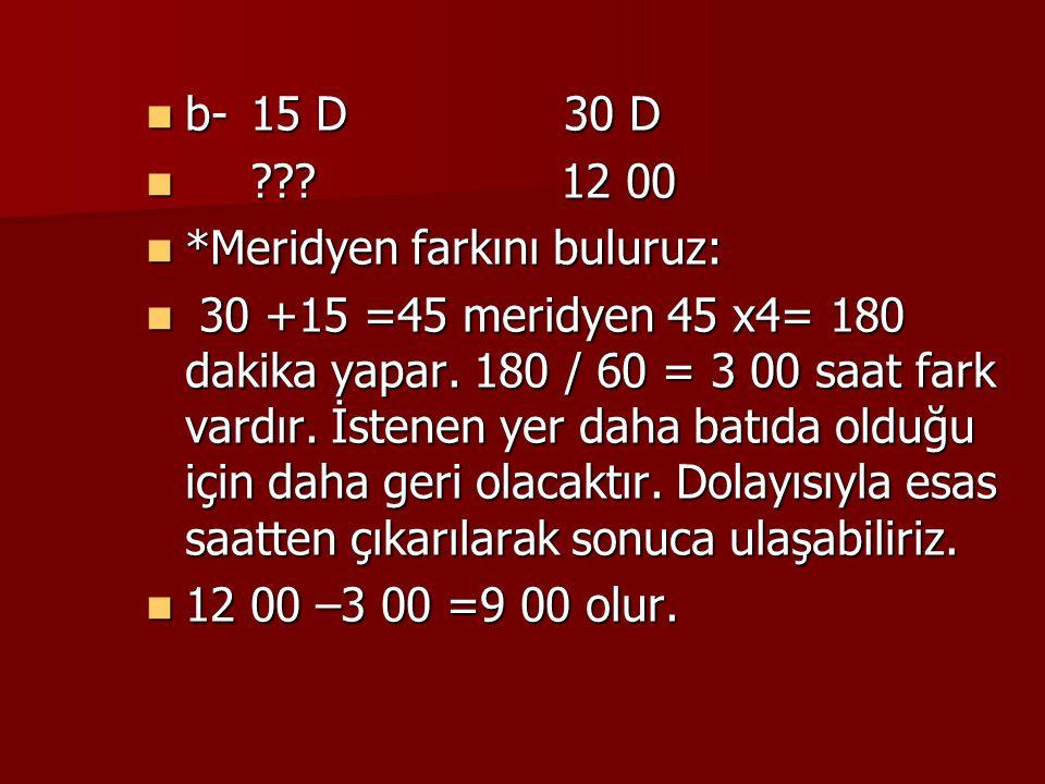 b- 15 D 30 D 12 00. *Meridyen farkını buluruz: