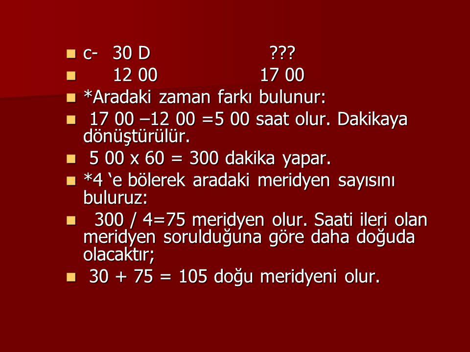 c- 30 D 12 00 17 00. *Aradaki zaman farkı bulunur: 17 00 –12 00 =5 00 saat olur. Dakikaya dönüştürülür.