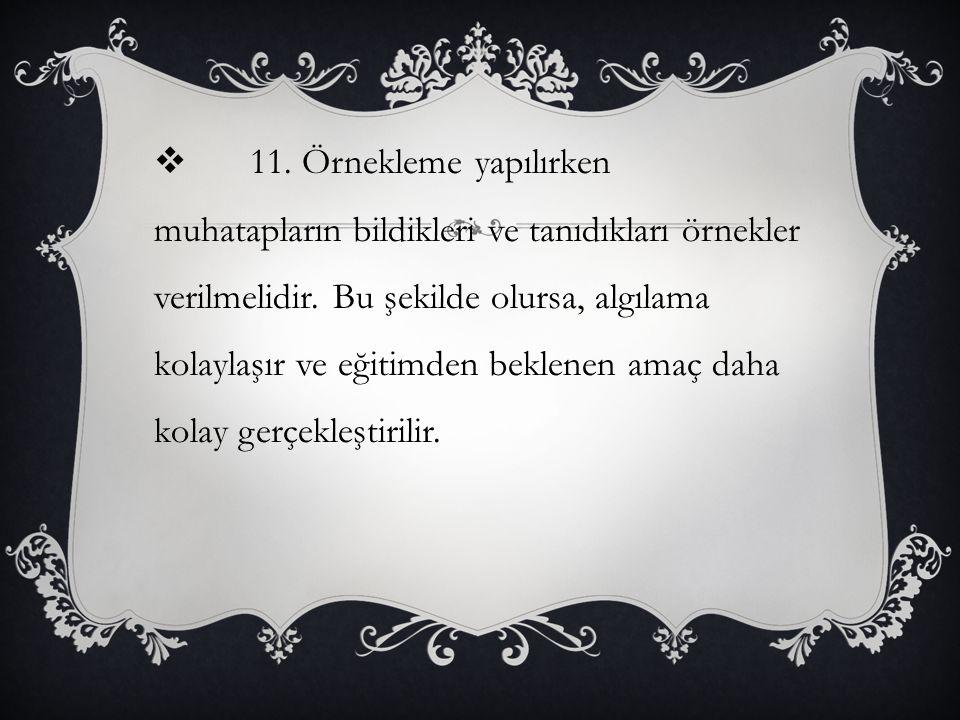 11. Örnekleme yapılırken muhatapların bildikleri ve tanıdıkları örnekler verilmelidir.
