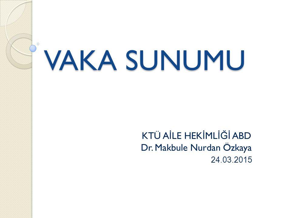 KTÜ AİLE HEKİMLİĞİ ABD Dr. Makbule Nurdan Özkaya 24.03.2015