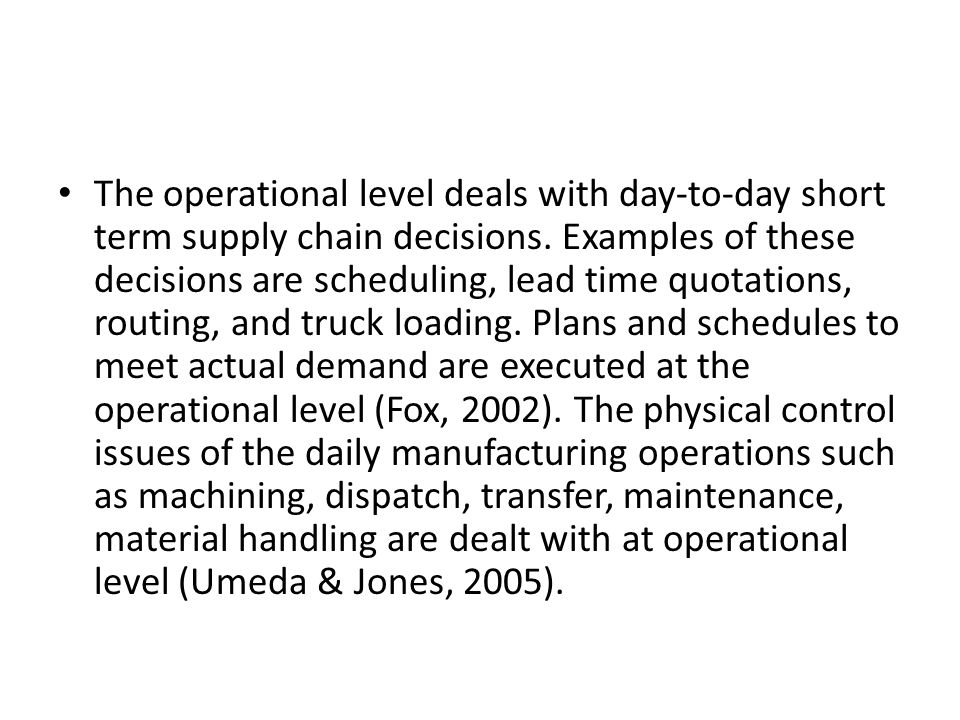 The operational level deals with day-to-day short term supply chain decisions.