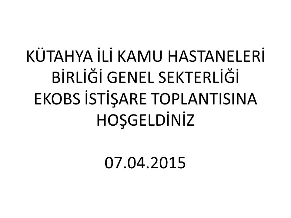 KÜTAHYA İLİ KAMU HASTANELERİ BİRLİĞİ GENEL SEKTERLİĞİ EKOBS İSTİŞARE TOPLANTISINA HOŞGELDİNİZ 07.04.2015